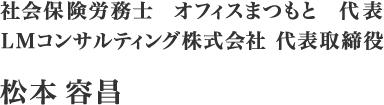 社会保険労務士 オフィスまつもと 代表 LMコンサルティング株式会社 代表取締役 松本 容昌